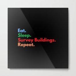 Eat. Sleep. Survey Buildings. Repeat. Metal Print