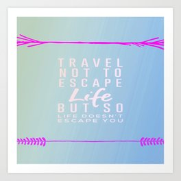 Travel Not To Escape Life But So Life Doesn't Escape You Art Print