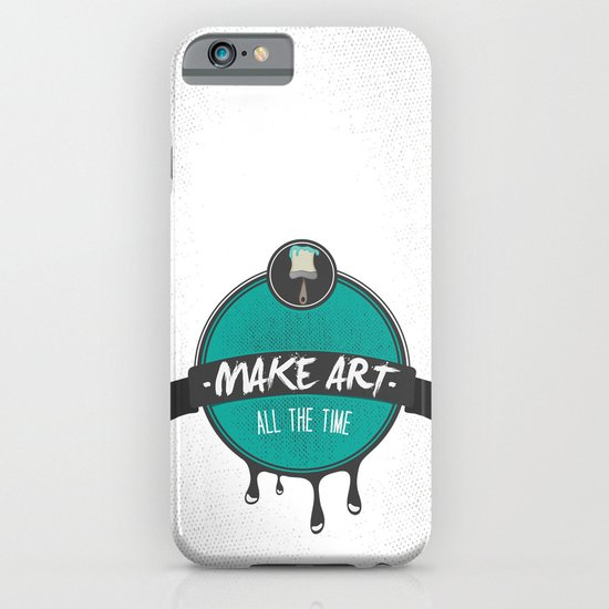 Make Art. All The Time.  iPhone & iPod Case
