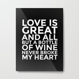 Love is Great and All But a Bottle of Wine Never Broke My Heart (Black & White) Metal Print