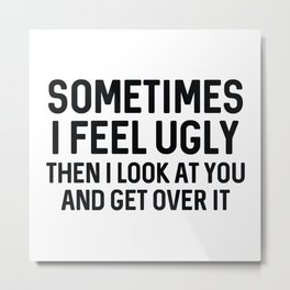 Sometimes I Feel Ugly Metal Print
