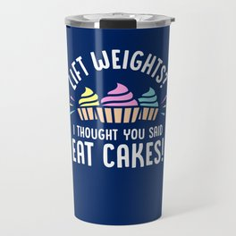 Lift Weights? I Thought You Said Eat Cakes! Travel Mug