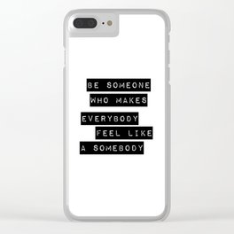 Be someone who makes everybody feel like a somebody Clear iPhone Case