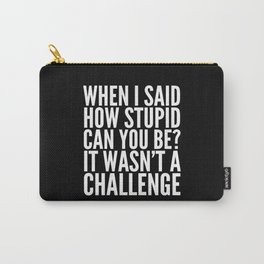 When I Said How Stupid Can You Be? It Wasn't a Challenge (Black & White) Carry-All Pouch