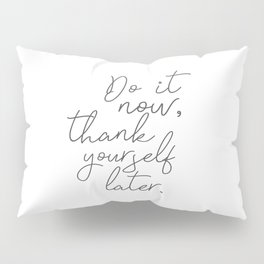 Motivation Quote - Do It Now, Thank Yourself Later Pillow Sham