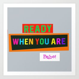 Ready When You Are Babe! Art Print