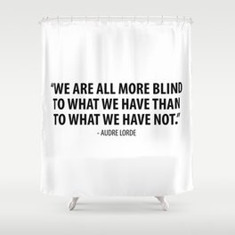 We are all more blind to what we have than to what we have not. - Audre Lorde Shower Curtain