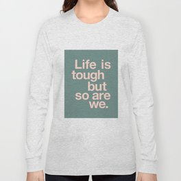 Life is Tough But So Are We Long Sleeve T-shirt
