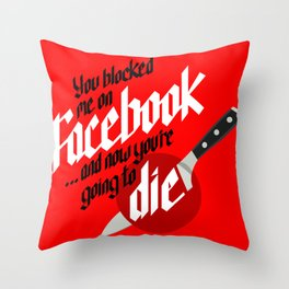 You blocked me on Facebook and now you're going to die  Throw Pillow