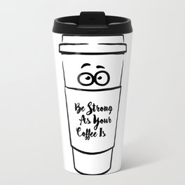Be Strong As Your Coffee Is! Travel Mug