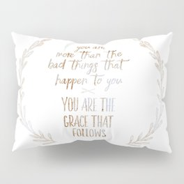 You are more than the bad things that happen to you. You are the grace that follows // Tara Pillow Sham
