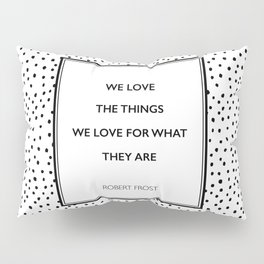 Robert Frost - We Love the Things We Love - Poem Pillow Sham