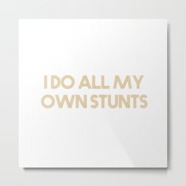 I do all my own stunts Metal Print