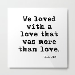 We loved with a love that was more than love Metal Print