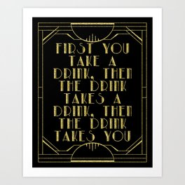 First you take a drink. - F Scott Fitzgerald Art Print