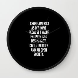 I chose America as my home because I value freedom and democracy civil liberties and an open society Wall Clock