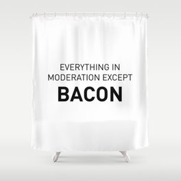 Everything in moderation except bacon Shower Curtain