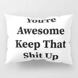 You're awesome keep that shit up Pillow Sham