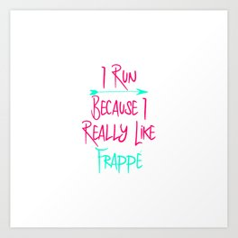 I Run Because I Really Like Frappe Funny Coffee Lover Art Print