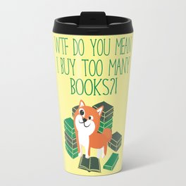 WTF Do You Mean I Buy Too Many Books? Travel Mug