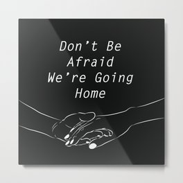 Don't be afraid, We're going home Metal Print