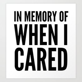 IN MEMORY OF WHEN I CARED Art Print