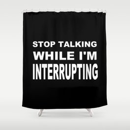 Stop Talking While Im Interrupting Shower Curtain