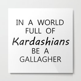 in a world full of kardashian be a gallagher Metal Print
