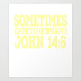 Sometimes You Need A Little John 14:6 Art Print