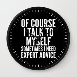 Of Course I Talk To Myself Sometimes I Need Expert Advice (Black & White) Wall Clock