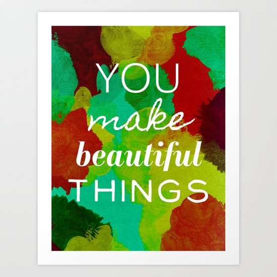 You Make Beautiful Things- 2 Art Print