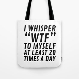 I Whisper WTF to Myself at Least 20 Times a Day Tote Bag