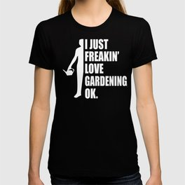 I Just Freakin' Love Gardening Quote T-shirt