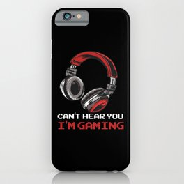 Can't Hear You I'm Gaming iPhone Case