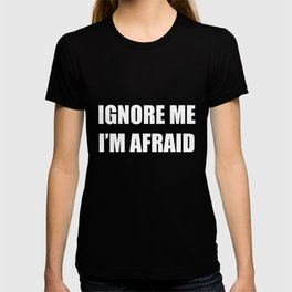 Ignore Me I'm Afraid - Funny Self Sarcastic Humor Quote T-shirt