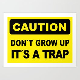 Caution sign, Don´t grow up, it´s a trap Art Print