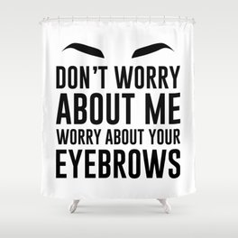 don't worry about me. worry about your eyebrows Shower Curtain