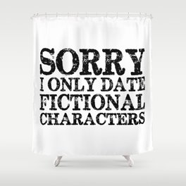 Sorry, I only date fictional characters!  Shower Curtain