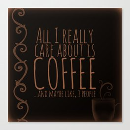"""""""All I care about is Coffee......and maybe like three people."""" - Dark Canvas Print"""