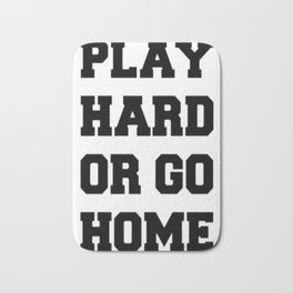 PLAY HARD OR GO HOME Bath Mat