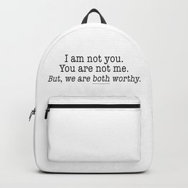 I am not you, You are not me. But, we are both worthy. Backpack