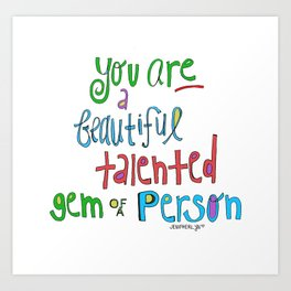 You are a BEAUTIFUL talented GEM of a person. Art Print