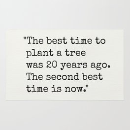 """""""The best time to plant a tree was 20 years ago. The second best time is now."""" Rug"""