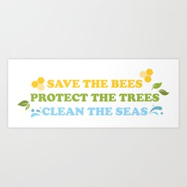 Save The Bees, Protect The Trees, Clean The Seas  Art Print