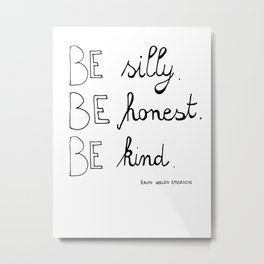 Be silly. Be honest. Be kind. Metal Print