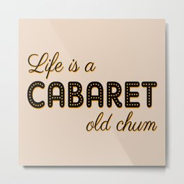 Life Is A Cabaret, Old Chum! Metal Print