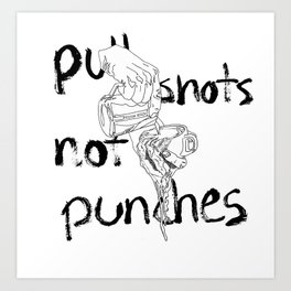 Pull Shots, Not Punches Art Print