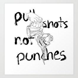 Pull Shots, Not Punches Art Print