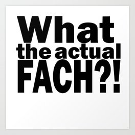 What the actual fach?! Art Print