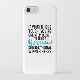 IF YOUR THIGHS TOUCH, YOU'RE ONE STEP CLOSER TO BEING A MERMAID, SO WHO'S THE REAL WINNER HERE? iPhone Case